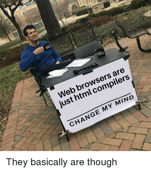 Change, Mind, and Html: Web browsers are  just html compilers  CHANGE MY MIND They basically are though