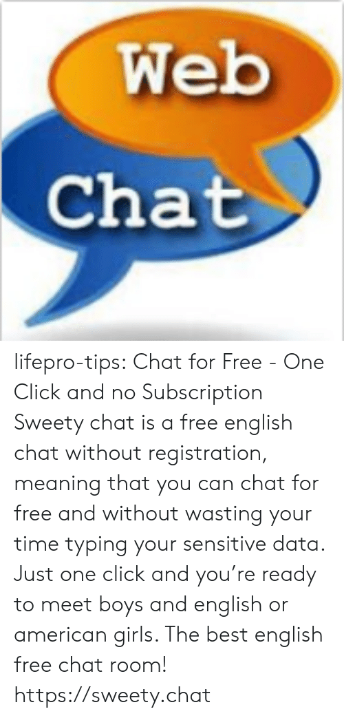 sweety: Web  Chat lifepro-tips:  Chat for Free - One Click and no Subscription Sweety chat is a free english chat without registration, meaning that  you can chat for free and without wasting your time typing your  sensitive data. Just one click and you're ready to meet boys and english  or american girls. The best english free chat room! https://sweety.chat