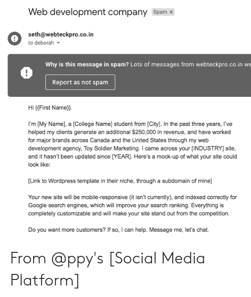 College, Google, and Social Media: Web development company Spamx  seth@webteckpro.co.in  to deborah  Why is this message in spam? Lots of messages from webteckpro.co.in w  Report as not spamm  Hi (First Name).  I'm [My Name], a [College Name] student from [City]. In the past three years, I've  helped my clients generate an additional $250,000 in revenue, and have worked  for major brands across Canada and the United States through my wetb  development agency, Toy Soldier Marketing. I came across your [INDUSTRY] site,  and it hasn't been updated since [YEAR]. Here's a mock-up of what your site could  look like:  Link to Wordpress template in their niche, through a subdomain of mine]  indexed correcty for  Your new site will be mobile-responsive (it isn't currently), and indexed correctly for  Google search engines, which will improve your search ranking. Everything is  completely customizable and will make your site stand out from the competition.  Do you want more customers? If so, I can help. Message me, let's chat. From @ppy's [Social Media Platform]