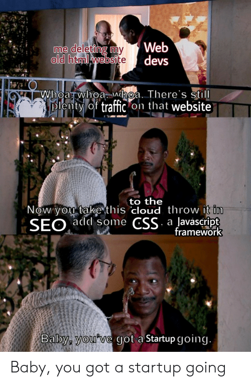 Traffic, Cloud, and Old: Web  old html website devs  me deleting mmv  lenty of traffic on that website  to the  Now you takethis cloud throw i  SEO add some CSS a laväscript  framework  Balbys youve got a Startup going Baby, you got a startup going