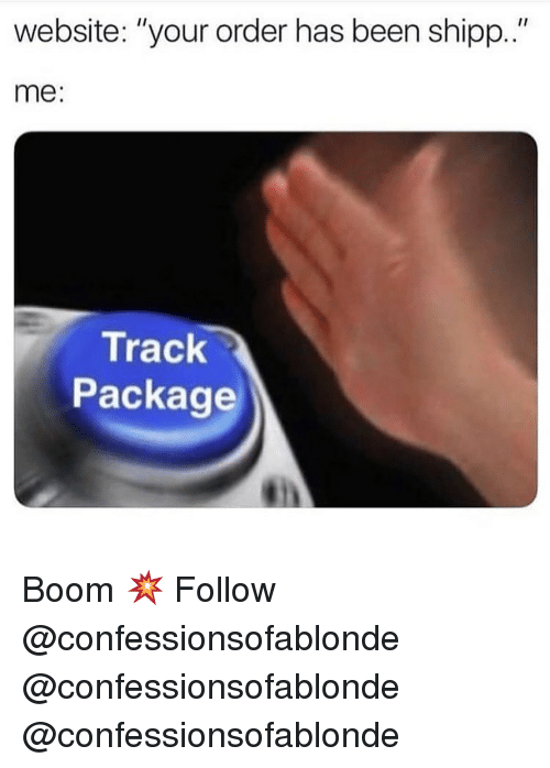"Memes, Been, and Boom: website: ""your order has been shipp.""  me:  Track  Package Boom 💥 Follow @confessionsofablonde @confessionsofablonde @confessionsofablonde"