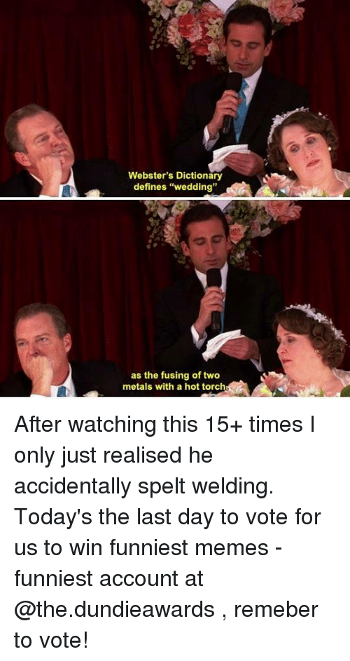 "Memes Funniest: Webster's Dictionary  defines ""wedding""  as the fusing of two  metals with a hot torch After watching this 15+ times I only just realised he accidentally spelt welding. Today's the last day to vote for us to win funniest memes - funniest account at @the.dundieawards , remeber to vote!"