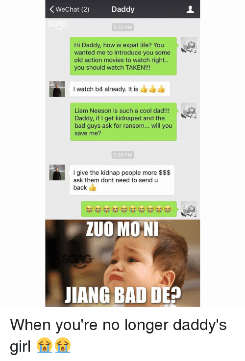 Kidnaped: Wechat (2) Daddy  K 5:33 PM  Hi Daddy, how is expat life? You  wanted me to introduce you some  old action movies to watch right.  you should watch TAKEN!!!  I watch b4 already. It is  Liam Neeson is such a cool dad!!!  Daddy, if I get kidnaped and the  bad guys ask for ransom  will you  save me?  5:38 PM  I give the kidnap people more  ask them dont need to send u  back  ZUO MONI  JIANG BAD DE When you're no longer daddy's girl 😭😭