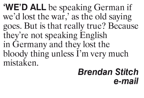 germane: WE'D ALL be speaking German if  we'd lost the war, as the old saying  goes. But is that really true? Because  they're not speaking English  in Germany and they lost the  bloody thing unless I'm very much  mistaken.  Brendan Stitch  e-mail