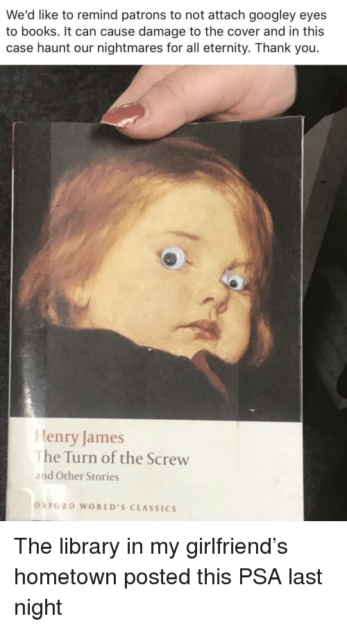 oxford: We'd like to remind patrons to not attach googley eyes  to books. It can cause damage to the cover and in this  case haunt our nightmares for all eternity. Thank you.  Henry James  he Turn of the Screw  and Other Stories  OXFORD WORLD'S CLASSICS The library in my girlfriend's hometown posted this PSA last night