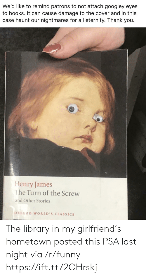 oxford: We'd like to remind patrons to not attach googley eyes  to books. It can cause damage to the cover and in this  case haunt our nightmares for all eternity. Thank you.  Henry James  he Turn of the Screw  and Other Stories  OXFORD WORLD'S CLASSICS The library in my girlfriend's hometown posted this PSA last night via /r/funny https://ift.tt/2OHrskj