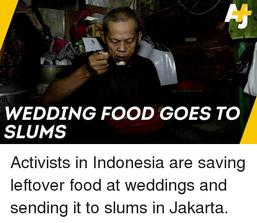 Food, Memes, and Indonesia: WEDDING FOOD GOES TO  SLUMS Activists in Indonesia are saving leftover food at weddings and sending it to slums in Jakarta.