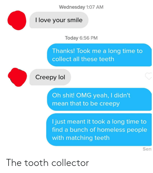 All These: Wednesday 1:07 AM  I love your smile  Today 6:56 PM  Thanks! Took me a long time to  collect all these teeth  Creepy lol  Oh shit! OMG yeah, I didn't  mean that to be creepy  I just meant it took a long time to  find a bunch of homeless people  with matching teeth  Sen The tooth collector