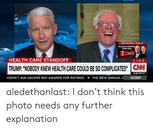 """ac360: WEDNESDAY 9PM ET  MCCAIN & GRAHAM  TOWN HALL  2 DAYS  HEALTH CARE STANDOFF  LIVE  TRUMP: """"NOBODY KNEW HEALTH CARE COULD BE SO COMPLICATED""""CAN  8:38 PM ET  AC360  DOESN'T WIN OSCARS ANY AWARDS FOR RATINGS  THE 89TH ANNUAL A aledethanlast: I don't think this photo needs any further explanation"""