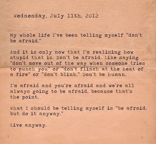 "dont move: Wednesday, July 11th, 2012  My whole life I've been telling myself ""don't  be afraid.""  And it is only  stupid that is. Don't be afraid. Like saying  ""don't move out of the way when someone tries  to punch you"" or ""don't flinch at the heat of  a fire"" or ""don't blink."" Don't be human.  now that I'm realizing how  I'm afraid and you're afraid and we're all  always going to be afraid, because that's  the point.  What I should be telling myself is ""be afraid,  but do it anyway.""  Live anyway."