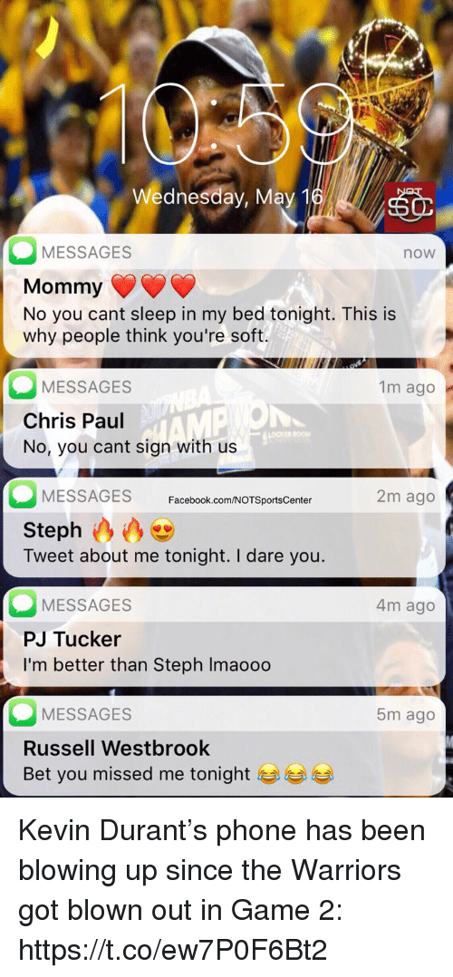 May 1: Wednesday, May 1  MESSAGES  Mommy  No you cant sleep in my bed tonight. This is  why people think you're soft.  now  MESSAGES  Chris Paul  No, you cant sign with us  1m ago  OCKER  MESSAGES Facebook.com/NOTSportsCenter  2m ago  Steph  Tweet about me tonight. I dare you.  MESSAGES  PJ Tucker  I'm better than Steph Imaoo0  4m ago  MESSAGES  Russell Westbrook  Bet you missed me tonight  5m ago Kevin Durant's phone has been blowing up since the Warriors got blown out in Game 2: https://t.co/ew7P0F6Bt2
