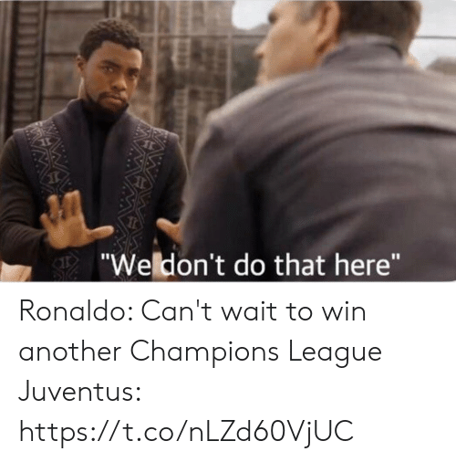 """Juventus: Wedon't do that here"""" Ronaldo: Can't wait to win another Champions League  Juventus: https://t.co/nLZd60VjUC"""