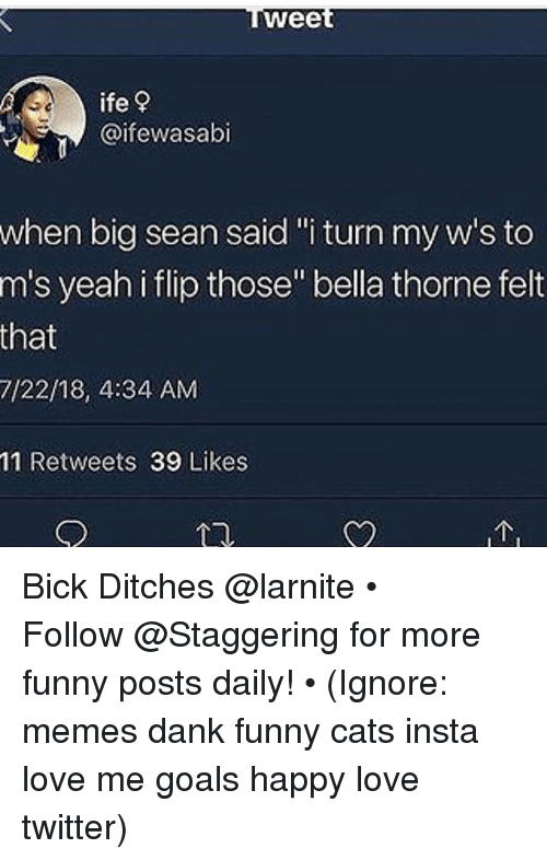 "Big Sean, Cats, and Dank: wee  ife?  @ifewasabi  when big sean said""i turn my w's to  m's yeah i flip those"" bella thorne felt  that  7/22/18, 4:34 AM  11 Retweets 39 Likes Bick Ditches @larnite • ➫➫➫ Follow @Staggering for more funny posts daily! • (Ignore: memes dank funny cats insta love me goals happy love twitter)"