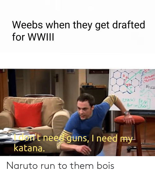 Naruto: Weebs when they get drafted  for WWIII  Gmort neesguns, I need my  katana. Naruto run to them bois