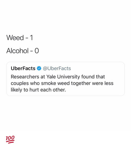 Smoke Weed: Weed -1  Alcohol - O  UberFacts@UberFacts  Researchers at Yale University found that  couples who smoke weed together were less  likely to hurt each other. 💯