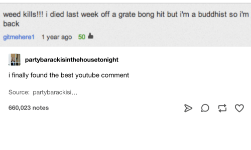 I Died: weed kills!!! i died last week off a grate bong hit but i'm a buddhist so i'm  back  gitmehere1 1 year ago 50  partybarackisinthehousetonight  i finally found the best youtube comment  Source: partybarackisi...  660,023 notes