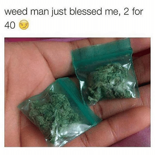 Blessed, Memes, and Weed: weed man just blessed me, 2 for  40