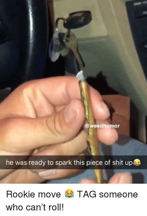 Shit, Weed, and Marijuana: @weedhumor  he was ready to spark this piece of shit up Rookie move 😂 TAG someone who can't roll!