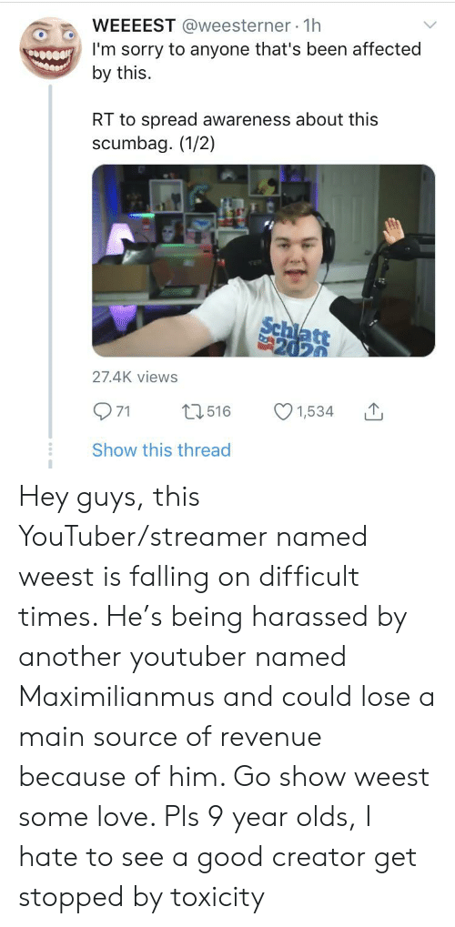 Maximilianmus: WEEEEST @weesterner 1h  eI'm sorry to anyone that's been affected  by this.  RT to spread awareness about this  scumbag. (1/2)  Schiatt  2020  27.4K views  1,534  L1516  7  Show this thread Hey guys, this YouTuber/streamer named weest is falling on difficult times. He's being harassed by another youtuber named Maximilianmus and could lose a main source of revenue because of him. Go show weest some love. Pls 9 year olds, I hate to see a good creator get stopped by toxicity