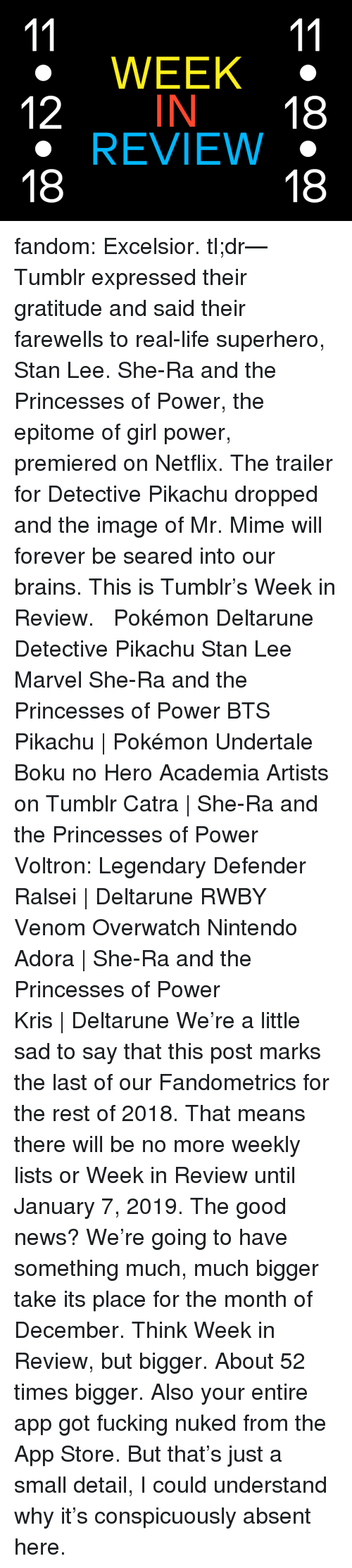 Tl Dr: WEEK  12 IN 18  REVIEW .  18  18 fandom: Excelsior. tl;dr—Tumblr expressed their gratitude and said their farewells to real-life superhero, Stan Lee. She-Ra and the Princesses of Power, the epitome of girl power, premiered on Netflix. The trailer for Detective Pikachu dropped and the image of Mr. Mime will forever be seared into our brains. This is Tumblr's Week in Review.   Pokémon  Deltarune  Detective Pikachu  Stan Lee  Marvel  She-Ra and the Princesses of Power  BTS   Pikachu | Pokémon   Undertale  Boku no Hero Academia  Artists on Tumblr   Catra | She-Ra and the Princesses of Power   Voltron: Legendary Defender   Ralsei | Deltarune   RWBY  Venom  Overwatch  Nintendo   Adora | She-Ra and the Princesses of Power    Kris | Deltarune  We're a little sad to say that this post marks the last of our Fandometrics for the rest of 2018. That means there will be no more weekly lists or Week in Review until January 7, 2019. The good news? We're going to have something much, much bigger take its place for the month of December. Think Week in Review, but bigger. About 52 times bigger.   Also your entire app got fucking nuked from the App Store. But that's just a small detail, I could understand why it's conspicuously absent here.
