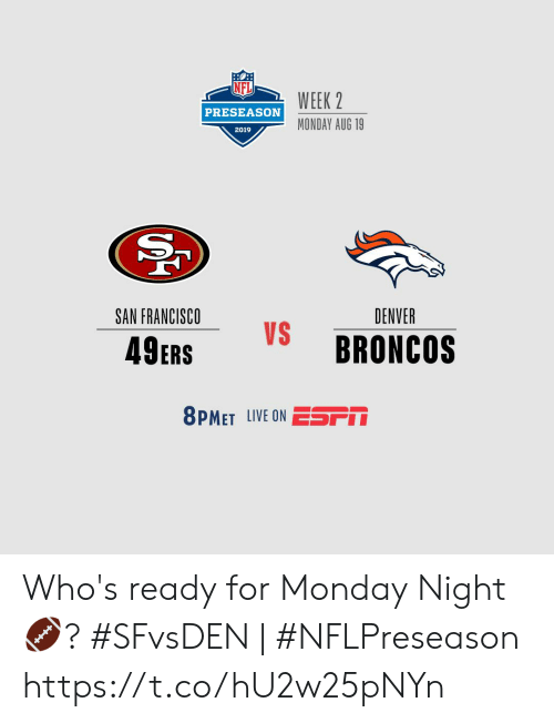 San Francisco 49ers, Memes, and Broncos: WEEK 2  PRESEASON  MONDAY AUG 19  2019  SAN FRANCISCO  DENVER  VS  BRONCOS  49ERS  8PMET LIVE ON ESSPM Who's ready for Monday Night  🏈?    #SFvsDEN | #NFLPreseason https://t.co/hU2w25pNYn