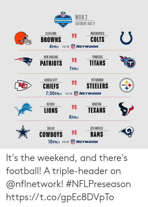 new england: WEEK 2  PRESEASON  SATURDAY AUG 17  2019  CLEVELAND  INDIANAPOLIS  VS  COLTS  BROWNS  4PMET LIVE ON  NETWORIK  NEW ENGLAND  TENNESSEE  VS  TITANS  PATRIOTS  T)  7PMET  PITTSBURGH  KANSAS CITY  VS  STEELERS  CHIEFS  Steelers  7:30PMET LIVE ON  NETWORKC  DETROIT  HOUSTON  VS  TEXANS  LIONS  8PMET  DALLAS  LOS ANGELES  VS  RAMS  COWBOYS  10PMET LIVE ON  NETWORK It's the weekend, and there's football! A triple-header on @nflnetwork! #NFLPreseason https://t.co/gpEc8DVpTo