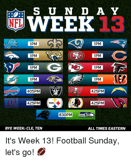 Bye Week: WEEK  A Y  NFL  1PM  1PM  1PM  1PM  G 1PM  1PM  1PM  1PM  RAIDERS  425PM  405 PM  425PM Steelers  425 PM  830PM  BYE WEEK: CLE, TEN  ALL TIMES EASTERN It's Week 13! Football Sunday, let's go! 🏈