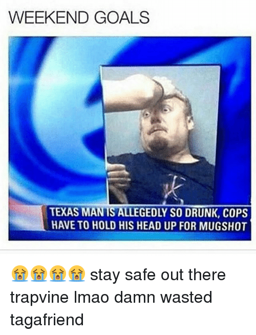 Stay Safe Out There: WEEKEND GOALS  TEXAS MANTS ALLEGEDLY SO DRUNK, COPS  HAVETO HOLD HIS HEAD UP FOR MUGSHOT 😭😭😭😭 stay safe out there trapvine lmao damn wasted tagafriend