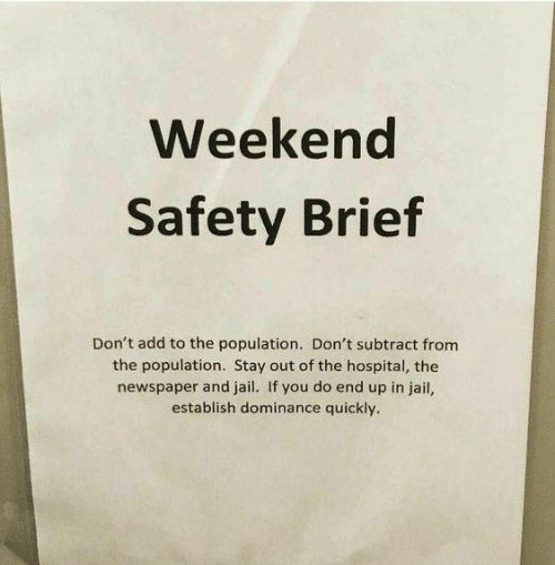 add: Weekend  Safety Brief  Don't add to the population. Don't subtract from  the population. Stay out of the hospital, the  newspaper and jail. If you do end up in jail,  establish dominance quickly