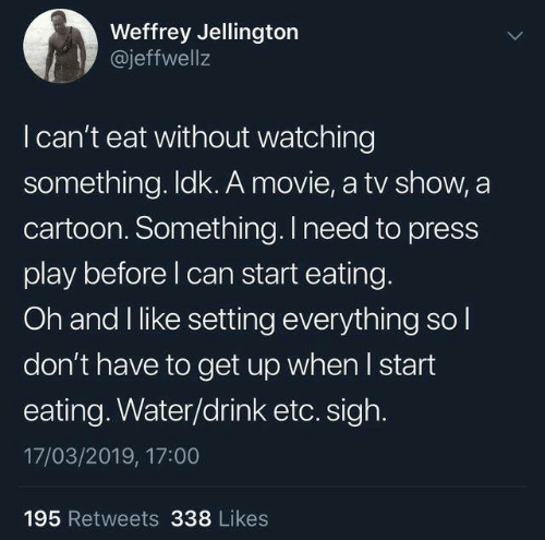 Dank, Cartoon, and Movie: Weffrey Jellington  @jeffwell:z  I can't eat without watching  something. ldk. A movie, a tv show, a  cartoon. Something. I need to press  play before l can start eating.  Oh and I like setting everything sol  don't have to get up when I start  eating. Water/drink etc. sigh.  17/03/2019, 17:00  195 Retweets 338 Likes