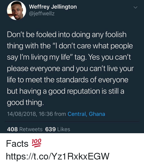 "foolish: Weffrey Jellingtorn  @jeffwell:z  Don't be fooled into doing any foolish  thing with the ""l don't care what people  Say I'm living my life tag. Yes you can't  please everyone and you can't live your  life to meet the standards of everyone  but having a good reputation is still a  good thing  14/08/2018, 16:36 from Central, Ghana  408 Retweets639 Likes Facts 💯 https://t.co/Yz1RxkxEGW"