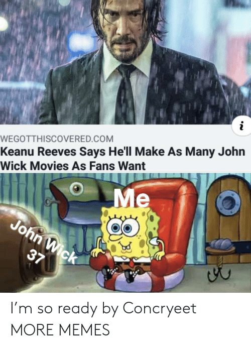 wick: WEGOTTH I SCOVERED.COM  Keanu Reeves Says He'll Make As Many John  Wick Movies As Fans Want  Me  John Wick  37 I'm so ready by Concryeet MORE MEMES