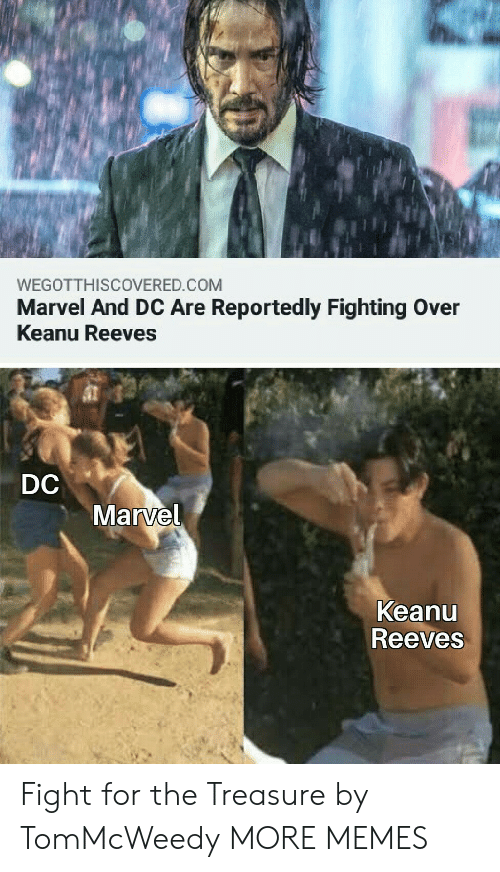 Dank, Memes, and Target: WEGOTTHISCOVERED.COM  Marvel And DC Are Reportedly Fighting Over  Keanu Reeves  DC  Marvel  Keanu  Reeves Fight for the Treasure by TomMcWeedy MORE MEMES