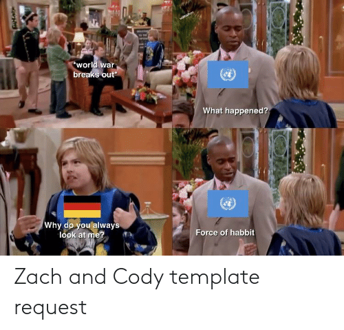zach and cody: WEGRIE  *world war  breaks out*  What happened?  Why do you always  look at me?  Force of habbit Zach and Cody template request
