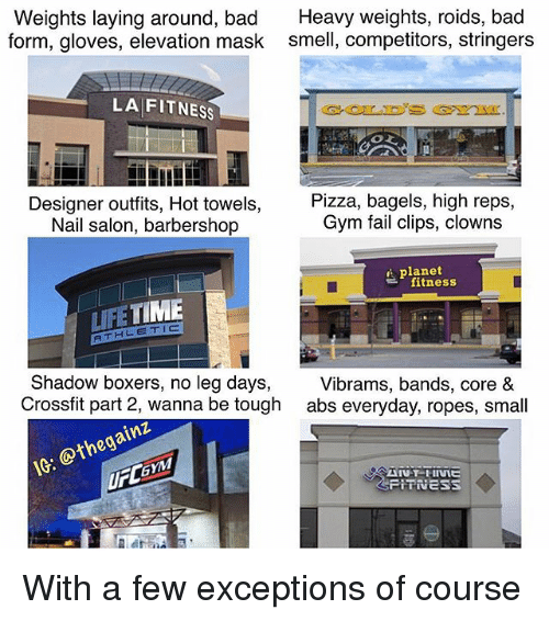 Bad, Barbershop, and Fail: Weights laying around, bad Heavy weights, roids, bad  form, gloves, elevation mask smell, competitors, stringers  LA FITNESS  Designer outfits, Hot towels,  Nail salon, barbershop  Pizza, bagels, high reps,  Gym fail clips, clowns  i planet  fitness  LIFETIME  RTHLETIC  Shadow boxers, no leg days,  Crossfit part 2, wanna be tough  Vibrams, bands, core &  abs everyday, ropes, small  IG: @thegainz  UFLGYM With a few exceptions of course
