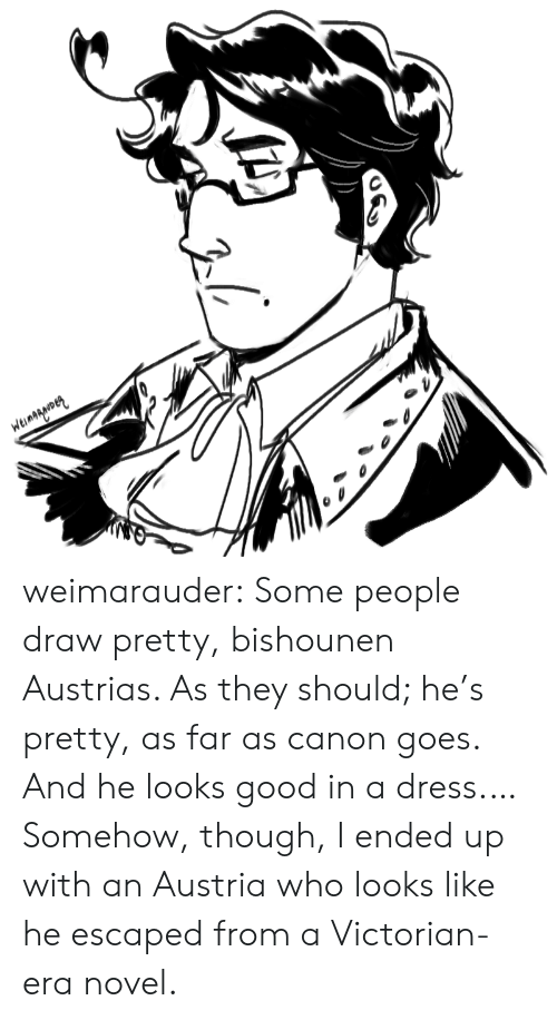 Target, Tumblr, and Blog: Weinagarmen weimarauder:  Some people draw pretty, bishounen Austrias. As they should; he's pretty, as far as canon goes. And he looks good in a dress.…Somehow, though, I ended up with an Austria who looks like he escaped from a Victorian-era novel.