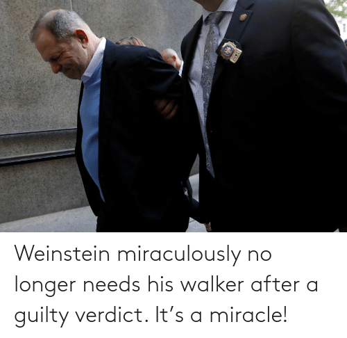 walker: Weinstein miraculously no longer needs his walker after a guilty verdict. It's a miracle!
