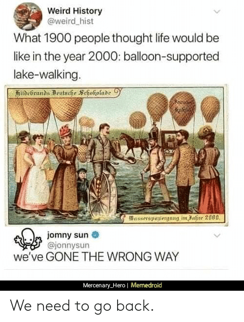 Be Like, Life, and Weird: Weird History  @weird hist  What 1900 people thought life would be  like in the year 2000: balloon-supported  lake-walking.  Busserspuniergnng im ahre 3000  m jomny sun  @jonnysun  we've GONE THE WRONG WAY  Mercenary_Hero| Memedroid We need to go back.
