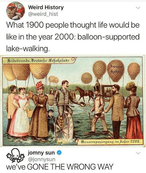 Be Like, Life, and Weird: Weird History  @weird _hist  What 1900 people thought life would be  like in the year 2000: balloon-supported  lake-walking  kutodi  ajonnysun  we've GONE THE WRONG WAY