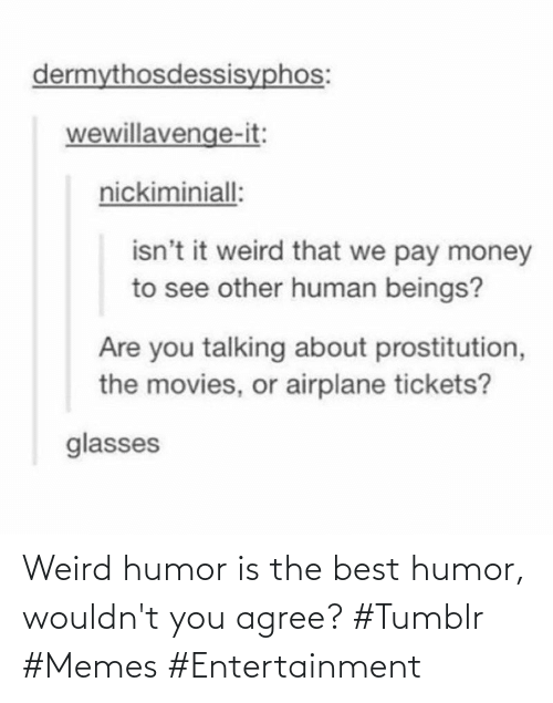 weird: Weird humor is the best humor, wouldn't you agree? #Tumblr #Memes #Entertainment