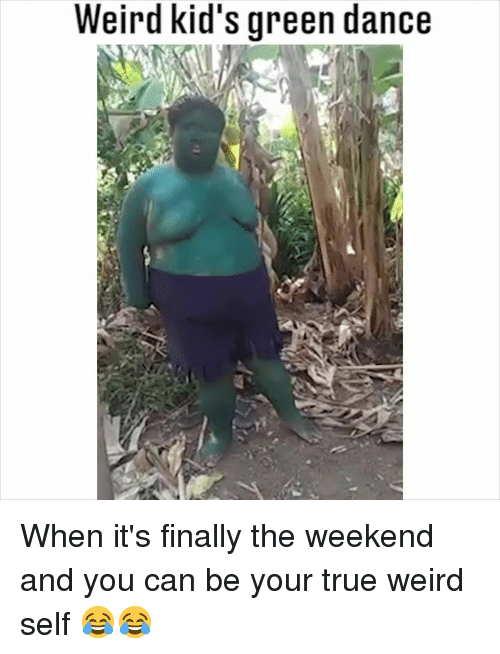 Memes, True, and Weird: Weird kid's green dance When it's finally the weekend and you can be your true weird self 😂😂