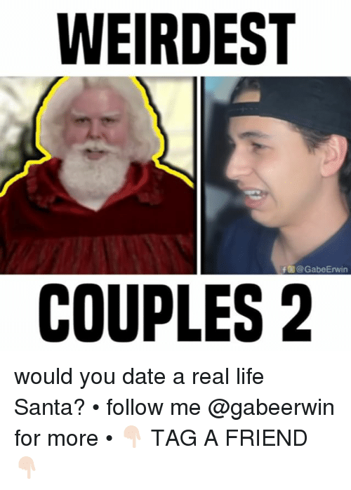 realness: WEIRDEST  f @GabeErwin  COUPLES2 would you date a real life Santa? • follow me @gabeerwin for more • 👇🏻 TAG A FRIEND 👇🏻
