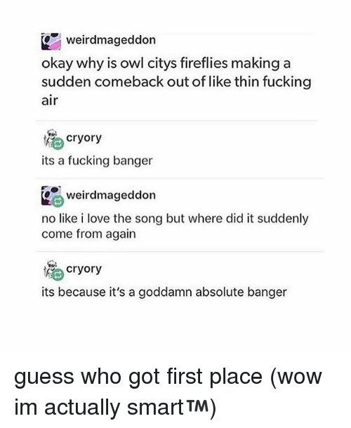 Owling: weirdmageddon  okay why is owl citys fireflies makinga  sudden comeback out of like thin fucking  air  為cryory  its a fucking banger  weirdmageddon  no like i love the song but where did it suddenly  come from again  ) cryory  its because it's a goddamn absolute banger guess who got first place (wow im actually smart™)