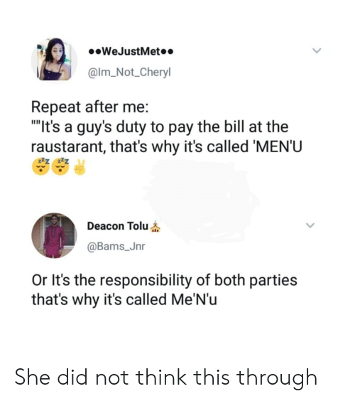 "Responsibility, Why, and She: .WeJustMet..  @lm_Not_Cheryl  Repeat after me:  ""It's a guy's duty to pay the bill at the  raustarant, that's why it's called 'MEN'U  Deacon Tolu  @Bams_Jnr  Or It's the responsibility of both parties  that's why it's called Me'N'u She did not think this through"