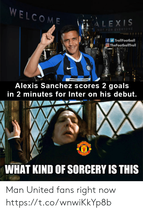 Troll Football: WELCOME  ALEXIS  NOT FOR EVERYONE  | Troll Football  TheFootballTroll  Alexis Sanchez scores 2 goals  in 2 minutes for Inter on his debut.  ARCHATS  UNITTO  WHAT KIND OF SORCERY IS THIS Man United fans right now https://t.co/wnwiKkYp8b