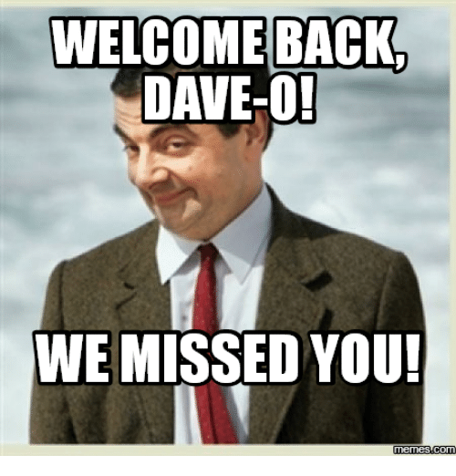 miss you meme: WELCOME BACK  DAVE-O!  WE MISSED YOU!  Memes Com
