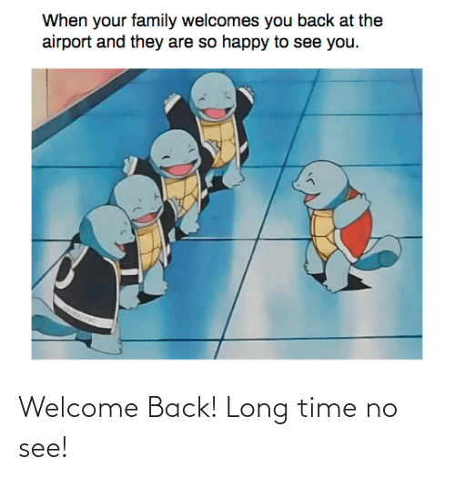 long time no see: Welcome Back! Long time no see!