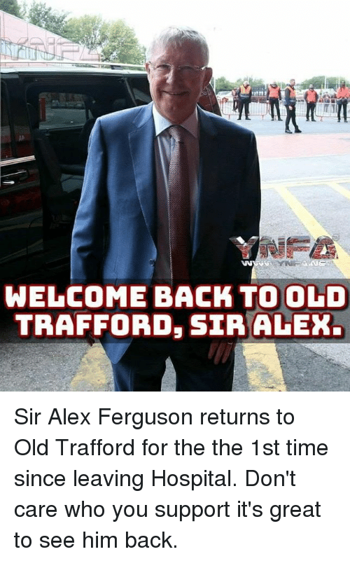 Memes, Ferguson, and Hospital: WELCOME BACK TO OLD  TRAFFORD, SIR ALEX Sir Alex Ferguson returns to Old Trafford for the the 1st time since leaving Hospital.  Don't care who you support it's great to see him back.