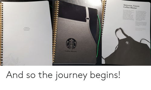 Future, Journey, and Coffee: Welcome, Future  Coffee Master  Our most pass  and knowledae. engaged  partners are invited to become  As a Coffee Master  have great responsibility. You'll  Masters. You were  team member and  chosen  of your  customer  wing. Durina the your  weeks, this journal will guide  you to become a trusted  an inspiring role  dvocate for  willingness anda  the essence of coffee  stories-with others, Your  learn, connect with  teach others are  n this journey  custo  model and  coffee excellence.  what started vo  you  We see your potential and we're  prou  Congratulation  on this journey and upholding  barking  To inspire and nurture the human  neighborhood at a time.  We believe in  the giant potential  of the tiny bean  Coffee Master And so the journey begins!