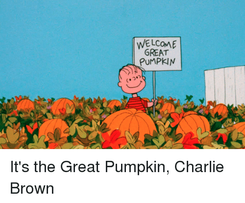 Charlie, Memes, and Browns: WELCOME  GREAT  PUMPKIN It's the Great Pumpkin, Charlie Brown